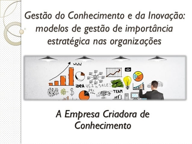 Gestão do Conhecimento e da Inovação: modelos de gestão de importância estratégica nas organizações A Empresa Criadora de ...