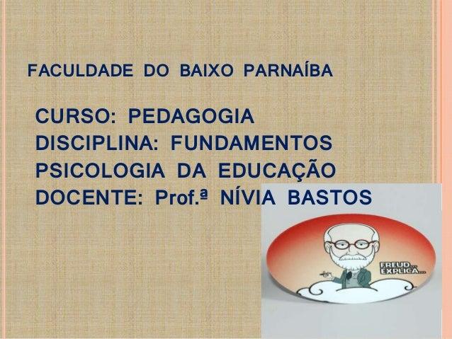 FACULDADE DO BAIXO PARNAÍBA  CURSO: PEDAGOGIA  DISCIPLINA: FUNDAMENTOS  PSICOLOGIA DA EDUCAÇÃO  DOCENTE: Prof.ª NÍVIA BAST...