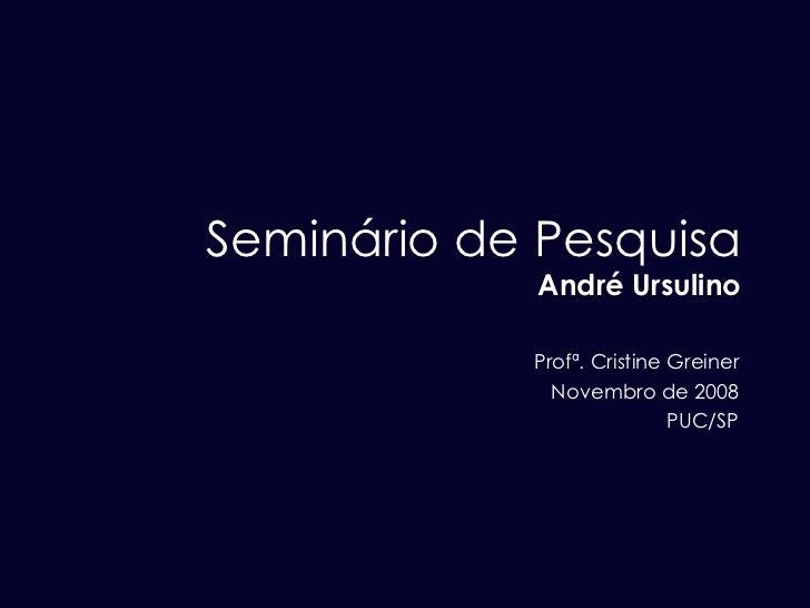 Seminário de Pesquisa André Ursulino Profª. Cristine Greiner Novembro de 2008 PUC/SP