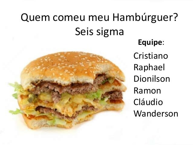 Quem comeu meu Hambúrguer? Seis sigma Equipe:  Cristiano Raphael Dionilson Ramon Cláudio Wanderson