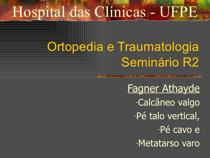 Ortopedia e Traumatologia Seminário R2 <ul><li>Fagner Athayde </li></ul><ul><li>Calcâneo valgo </li></ul><ul><li>Pé talo v...