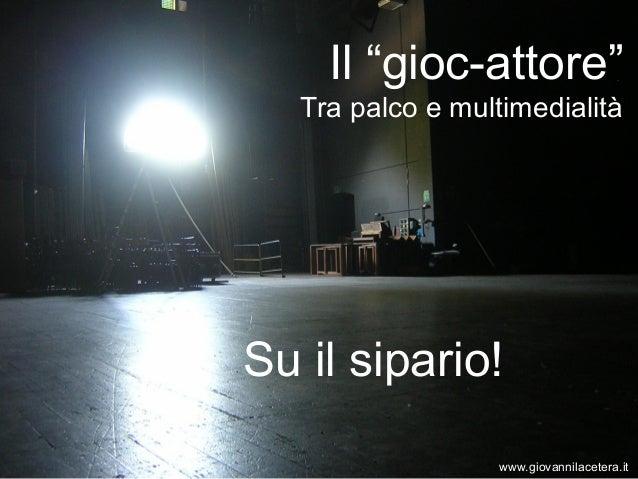 """Il """"gioc-attore""""   Tra palco e multimedialitàSu il sipario!                   www.giovannilacetera.it"""
