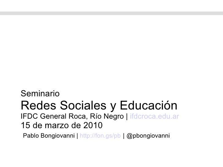 Seminario Redes Sociales y Educación IFDC General Roca, Río Negro    ifdcroca.edu.ar 15 de marzo de 2010   Pablo Bongiovan...