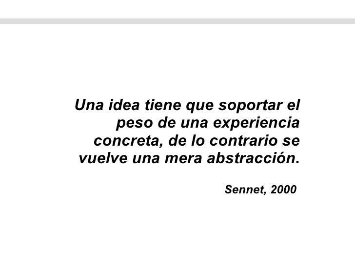 <ul><li>Una idea tiene que soportar el peso de una experiencia concreta, de lo contrario se vuelve una mera abstracción . ...