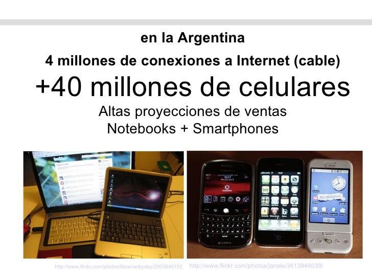 en la Argentina 4 millones de conexiones a Internet (cable) +40 millones de celulares Altas proyecciones de ventas Noteboo...