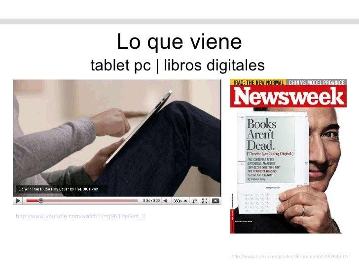 Lo que viene <ul><li>tablet pc   libros digitales </li></ul>http://www.flickr.com/photos/libraryman/2048264201/   http:// ...