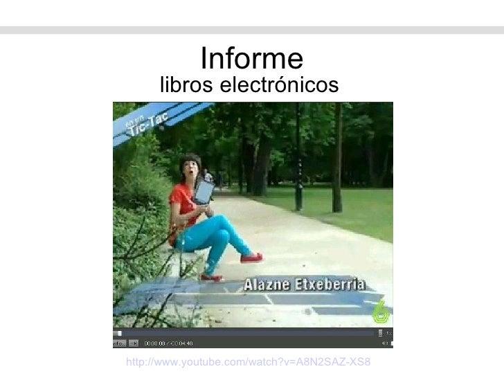 Informe <ul><li>libros electrónicos </li></ul>http://www.youtube.com/watch?v=A8N2SAZ-XS8