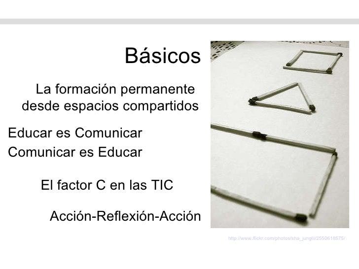 Básicos <ul><li>Educar es Comunicar </li></ul><ul><li>Comunicar es Educar </li></ul>La formación permanente  desde espacio...