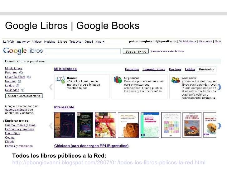 <ul><li>Google Libros   Google Books </li></ul>Todos los libros públicos a la Red: http://pbongiovanni.blogspot.com/2007/0...