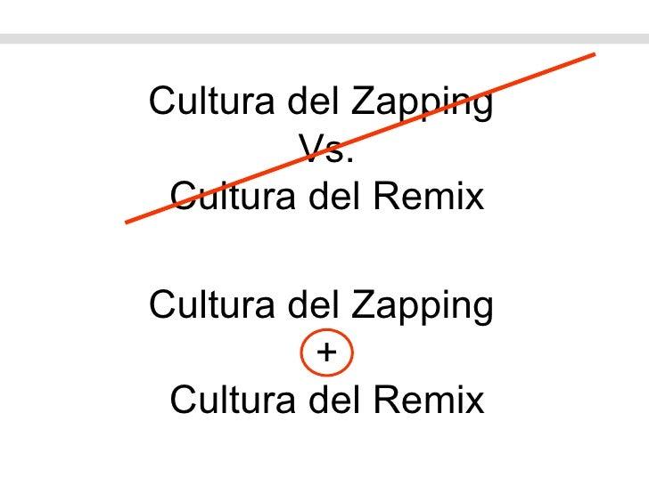 Cultura del Zapping  + Cultura del Remix Cultura del Zapping  Vs. Cultura del Remix