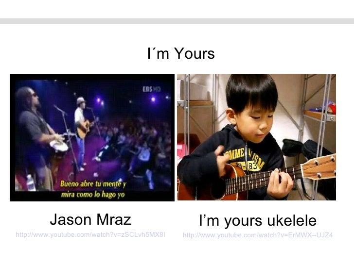 I´m Yours Jason Mraz http://www.youtube.com/watch?v=zSCLvh5MX8I I'm yours ukelele http://www.youtube.com/watch?v=ErMWX--UJZ4