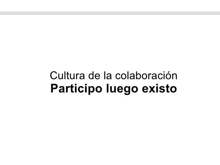 Cultura de la colaboración Participo luego existo