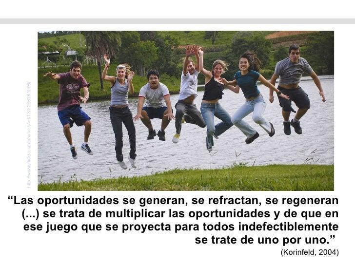 """<ul><li>"""" Las oportunidades se generan, se refractan, se regeneran (...) se trata de multiplicar las oportunidades y de qu..."""