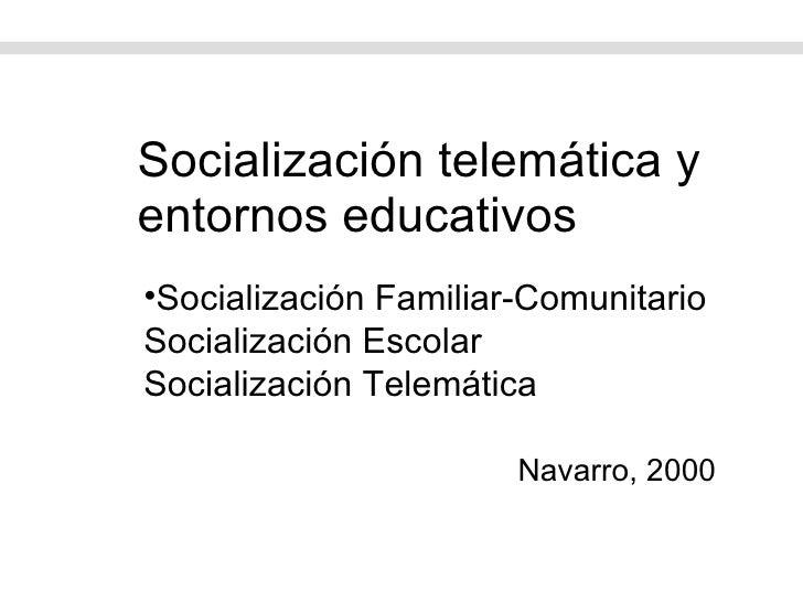 Socialización telemática y entornos educativos <ul><li>Socialización Familiar-Comunitario Socialización Escolar Socializac...