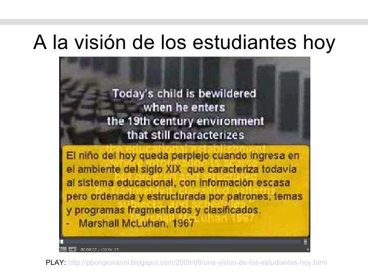 A la visión de los estudiantes hoy PLAY:  http://pbongiovanni.blogspot.com/2009/09/una-vision-de-los-estudiantes-hoy.html