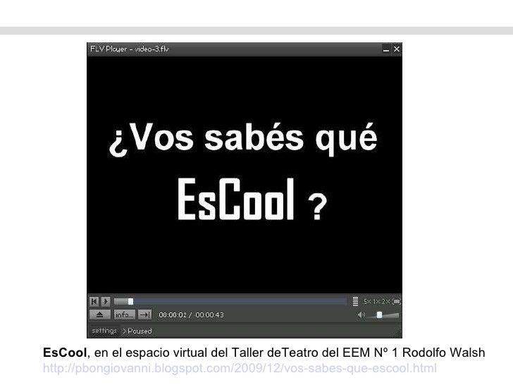 EsCool , en el espacio virtual del Taller deTeatro del EEM Nº 1 Rodolfo Walsh http://pbongiovanni.blogspot.com/2009/12/vos...