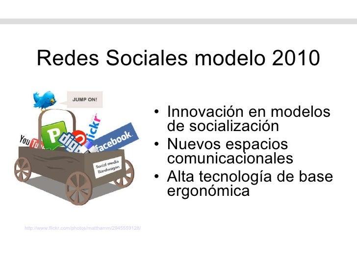 Redes Sociales modelo 2010 <ul><li>Innovación en modelos de socialización </li></ul><ul><li>Nuevos espacios comunicacional...