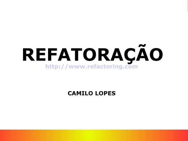 REFATORAÇÃO  http://www.refactoring.com           CAMILO LOPES