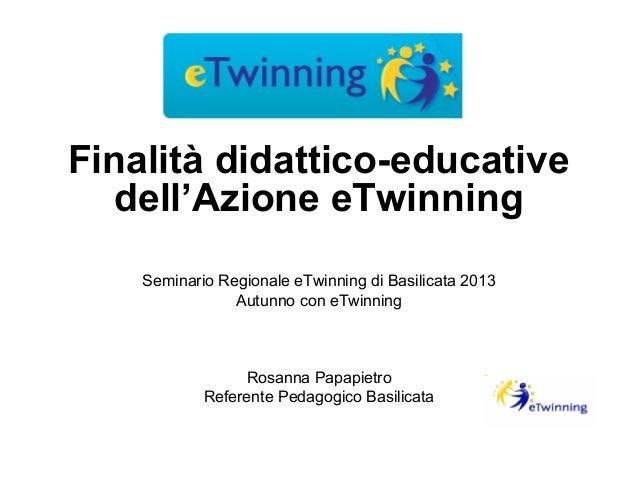 Finalità didattico-educative dell'Azione eTwinning Seminario Regionale eTwinning di Basilicata 2013 Autunno con eTwinning ...