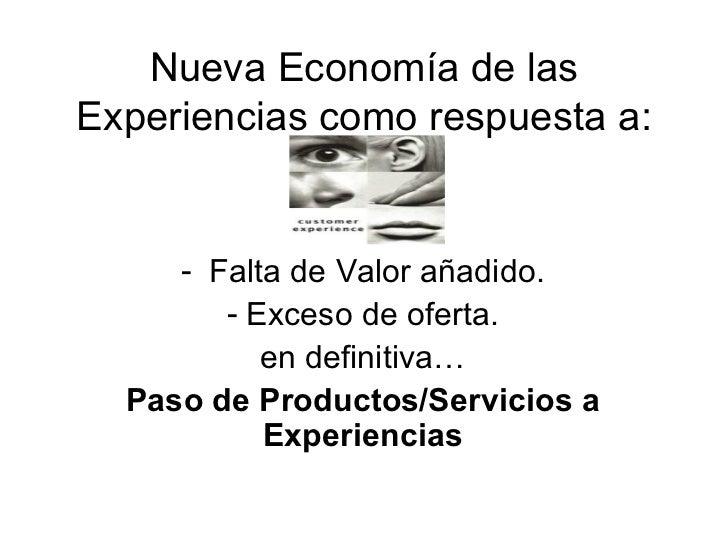 Nueva Economía de las Experiencias como respuesta a: <ul><li>Falta de Valor añadido. </li></ul><ul><li>Exceso de oferta. <...