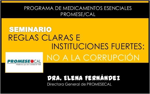 PROGRAMA DE MEDICAMENTOS ESENCIALES PROMESE/CAL  REGLAS CLARAS E INSTITUCIONES FUERTES: NO A LA CORRUPCIÓN Dra. Elena Fern...