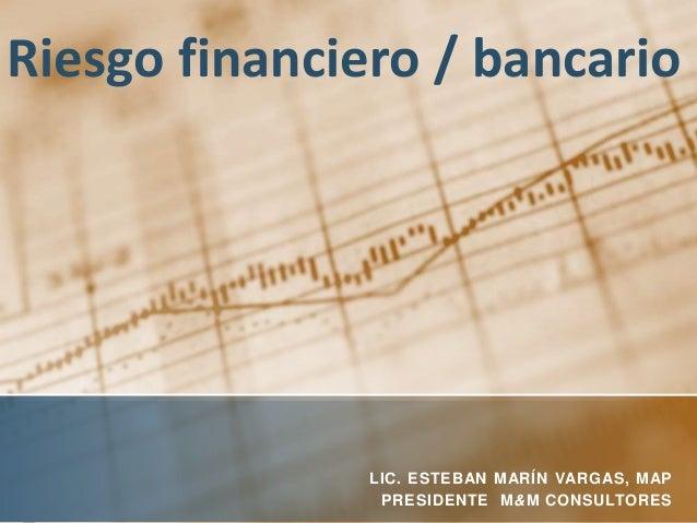 Riesgo financiero / bancario LIC. ESTEBAN MARÍN VARGAS, MAP PRESIDENTE M&M CONSULTORES