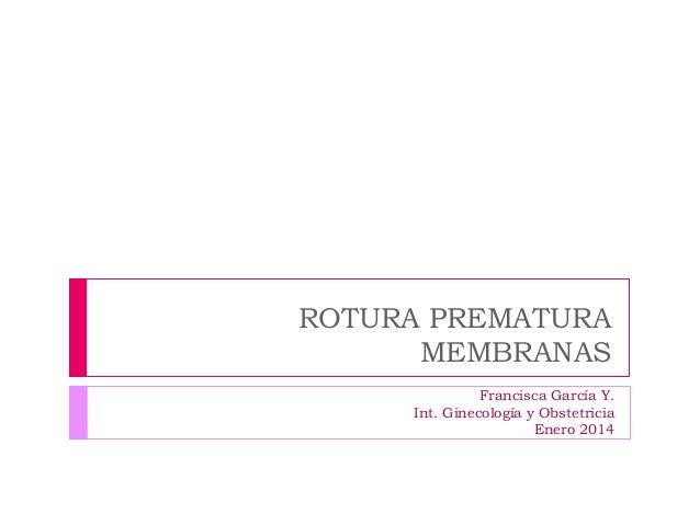 ROTURA PREMATURA MEMBRANAS Francisca García Y. Int. Ginecología y Obstetricia Enero 2014