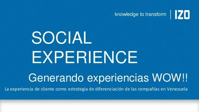 knowledge to transform  SOCIAL EXPERIENCE Generando experiencias WOW!! La experiencia de cliente como estrategia de difere...