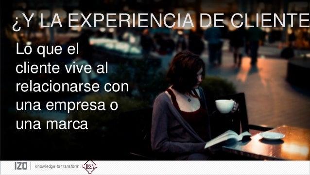 ¿Y LA EXPERIENCIA DE CLIENTE Lo que el cliente vive al relacionarse con una empresa o una marca knowledge to transform