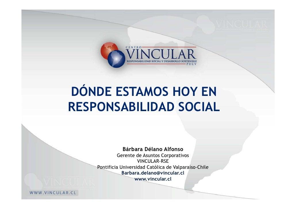 DÓNDE ESTAMOS HOY EN RESPONSABILIDAD SOCIAL                  Bárbara Délano Alfonso               Gerente de Asuntos Corpo...