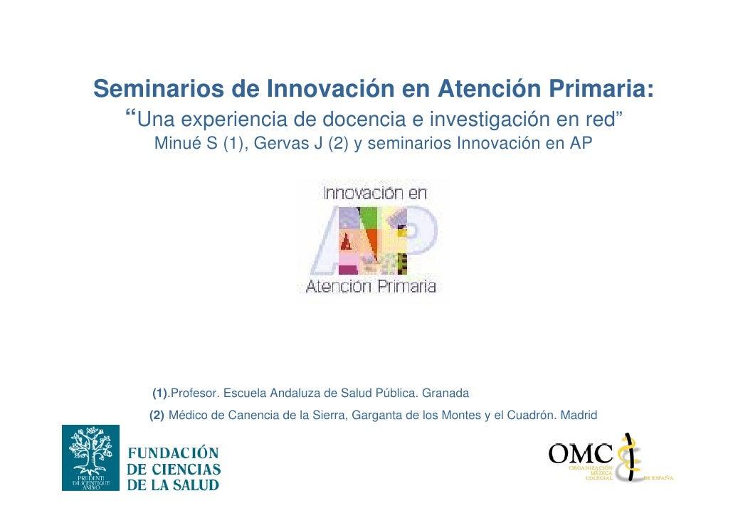 """Seminarios de Innovación en Atención Primaria:   """"Una experiencia de docencia e investigación en red""""      Minué S (1), Ge..."""