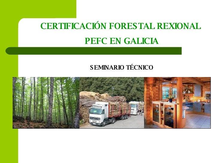 CERTIFICACIÓN FORESTAL REXIONAL  PEFC EN GALICIA SEMINARIO TÉCNICO