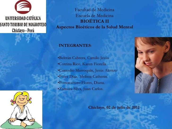 Facultad de Medicina         Escuela de Medicina           BIOÉTICA IIAspectos Bioéticos de la Salud Mental INTEGRANTES:•B...
