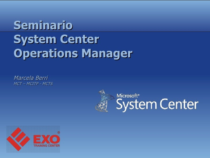 Seminario System Center Operations Manager Marcela Berri  MCT – MCITP - MCTS