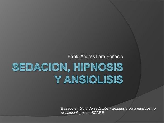 Pablo Andrés Lara Portacio Basado en Guía de sedación y analgesia para médicos no anestesiólogos de SCARE