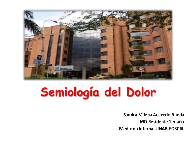 Semiología del Dolor Sandra Milena Acevedo Rueda MD Residente 1er año Medicina Interna UNAB-FOSCAL