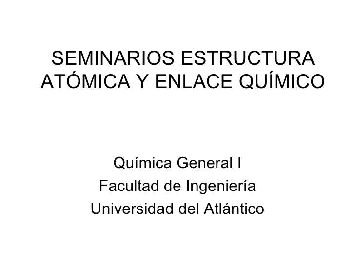 SEMINARIOS ESTRUCTURA ATÓMICA Y ENLACE QUÍMICO Química General I Facultad de Ingeniería Universidad del Atlántico