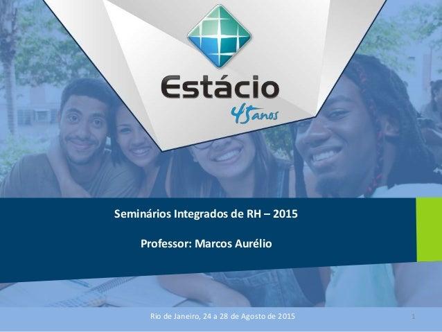 Seminários Integrados de RH – 2015 Professor: Marcos Aurélio Rio de Janeiro, 24 a 28 de Agosto de 2015 1