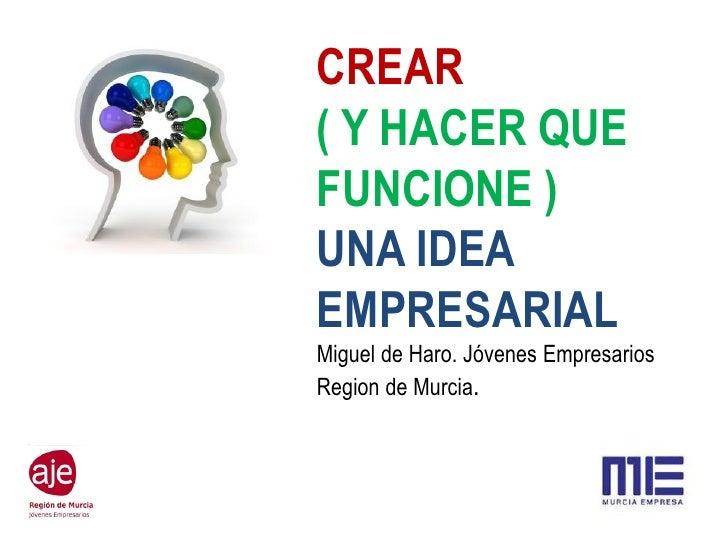 CREAR( Y HACER QUEFUNCIONE )UNA IDEAEMPRESARIALMiguel de Haro. Jóvenes EmpresariosRegion de Murcia.