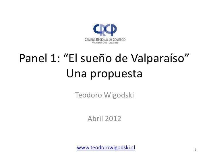 """Panel 1: """"El sueño de Valparaíso""""          Una propuesta          Teodoro Wigodski               Abril 2012           www...."""