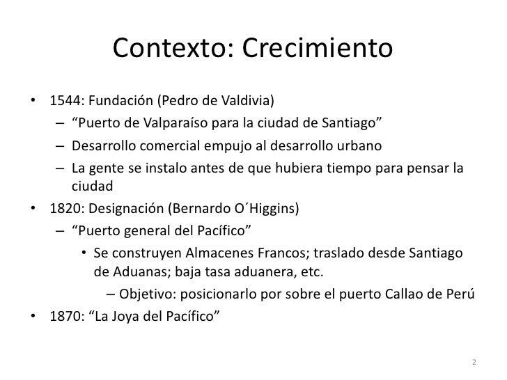 """Contexto: Crecimiento• 1544: Fundación (Pedro de Valdivia)   – """"Puerto de Valparaíso para la ciudad de Santiago""""   – Desar..."""