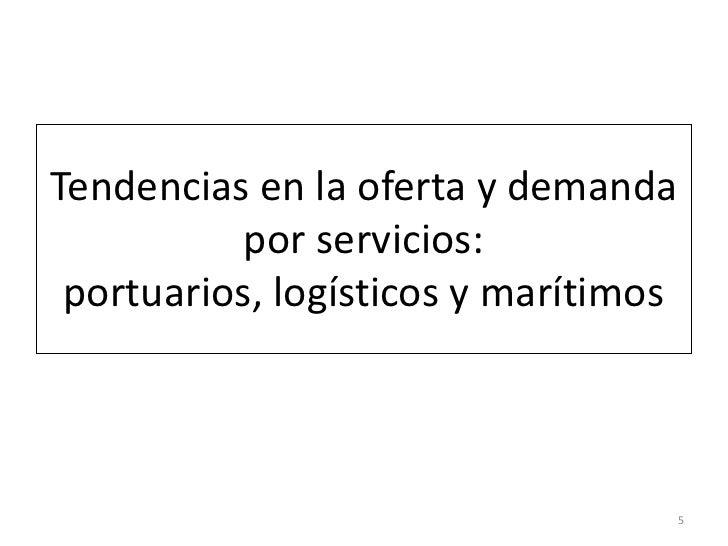 Tendencias en la oferta y demanda           por servicios: portuarios, logísticos y marítimos                             ...