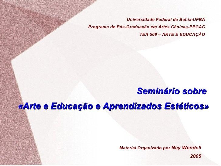 Seminário sobre  «Arte e Educação e Aprendizados Estéticos»  Universidade Federal da Bahia-UFBA Programa de Pós-Graduação ...