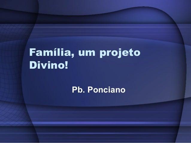 Família, um projeto Divino! Pb. Ponciano