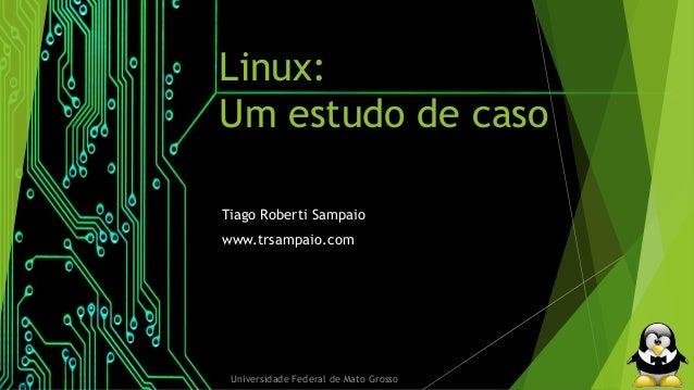 Linux:  Um estudo de caso  Tiago Roberti Sampaio  www.trsampaio.com  Universidade Federal de Mato Grosso