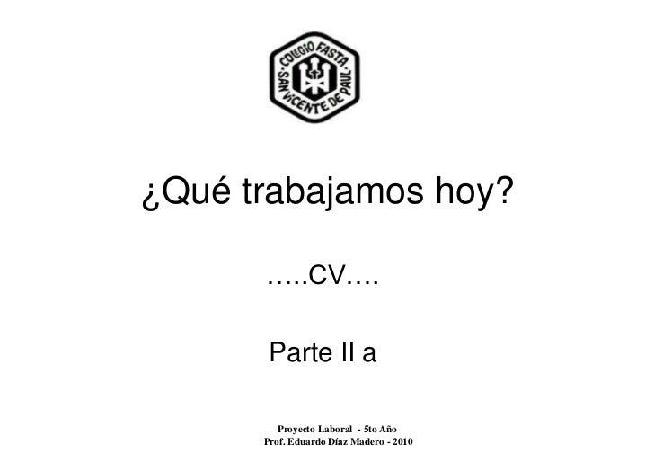 ¿Qué trabajamos hoy?      …..CV….       Parte II a         Proyecto Laboral - 5to Año      Prof. Eduardo Díaz Madero - 2010