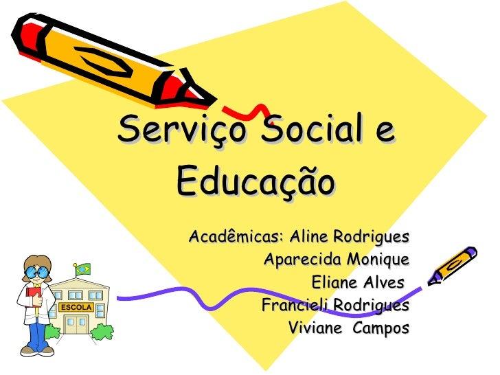 Serviço Social e Educação Acadêmicas: Aline Rodrigues Aparecida Monique Eliane Alves  Francieli Rodrigues Viviane  Campos