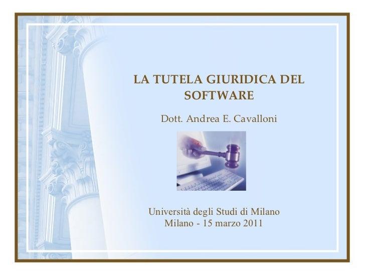 LA TUTELA GIURIDICA DEL SOFTWARE Dott. Andrea E. Cavalloni Università degli Studi di Milano Milano - 15 marzo 2011