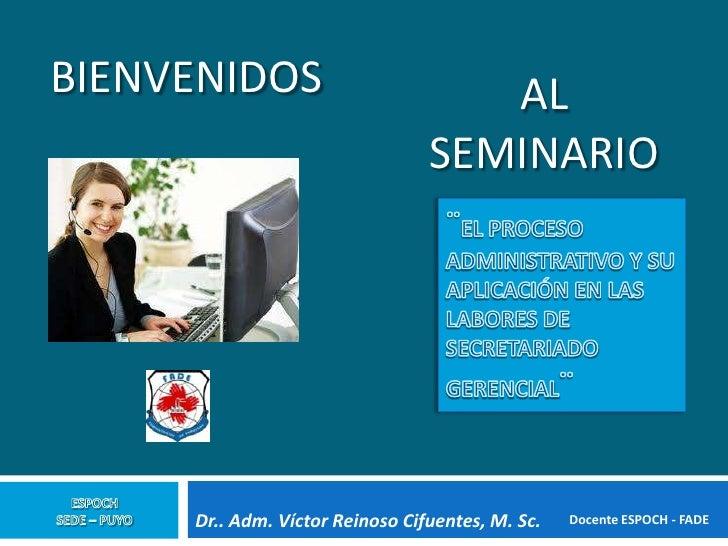 BIENVENIDOS                         AL                                 SEMINARIO     Dr.. Adm. Víctor Reinoso Cifuentes, M...
