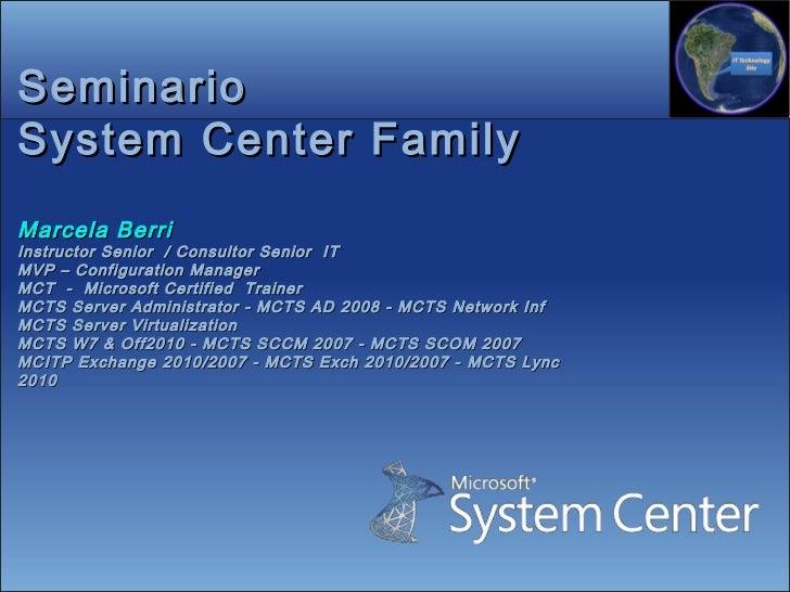 SeminarioSystem Center FamilyMarcela BerriInstructor Senior / Consultor Senior ITMVP – Configuration ManagerMCT - Microsof...